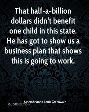 That half-a-billion dollars didn't benefit one child in this state. He has got to show us a business plan that shows this is going to work.