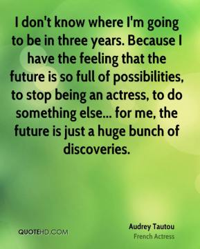 Audrey Tautou - I don't know where I'm going to be in three years. Because I have the feeling that the future is so full of possibilities, to stop being an actress, to do something else... for me, the future is just a huge bunch of discoveries.