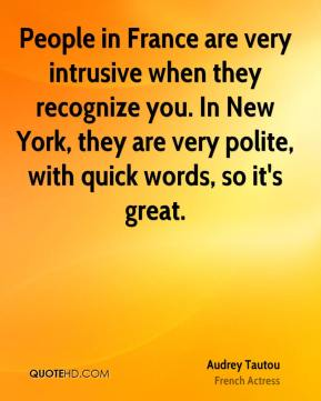 Audrey Tautou - People in France are very intrusive when they recognize you. In New York, they are very polite, with quick words, so it's great.