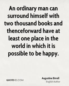 An ordinary man can surround himself with two thousand books and thenceforward have at least one place in the world in which it is possible to be happy.