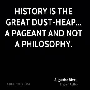 History is the great dust-heap... a pageant and not a philosophy.