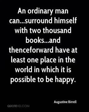 Augustine Birrell - An ordinary man can...surround himself with two thousand books...and thenceforward have at least one place in the world in which it is possible to be happy.