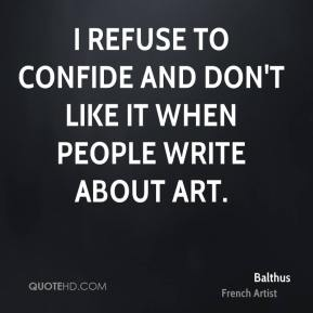 I refuse to confide and don't like it when people write about art.