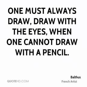 One must always draw, draw with the eyes, when one cannot draw with a pencil.