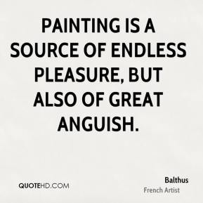 Painting is a source of endless pleasure, but also of great anguish.
