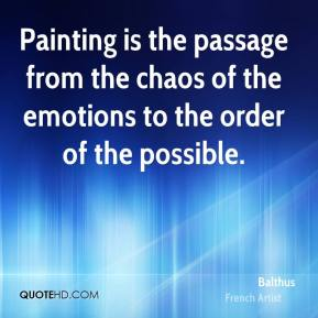 Balthus - Painting is the passage from the chaos of the emotions to the order of the possible.