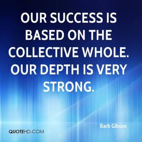 Barb Gibson - Our success is based on the collective whole. Our depth is very strong.