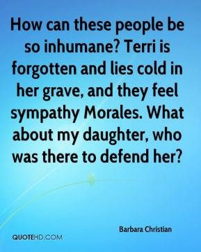 Barbara Christian - How can these people be so inhumane? Terri is forgotten and lies cold in her grave, and they feel sympathy Morales. What about my daughter, who was there to defend her?