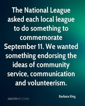 Barbara King - The National League asked each local league to do something to commemorate September 11. We wanted something endorsing the ideas of community service, communication and volunteerism.