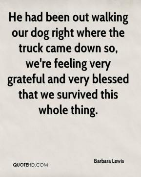 He had been out walking our dog right where the truck came down so, we're feeling very grateful and very blessed that we survived this whole thing.