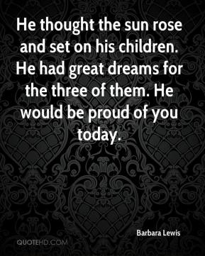 Barbara Lewis - He thought the sun rose and set on his children. He had great dreams for the three of them. He would be proud of you today.