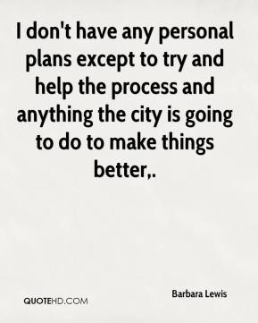 I don't have any personal plans except to try and help the process and anything the city is going to do to make things better.