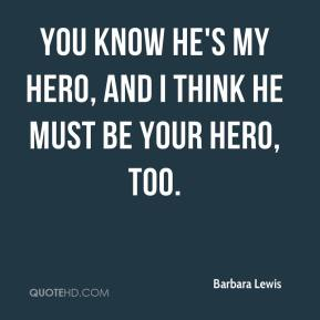 You know he's my hero, and I think he must be your hero, too.