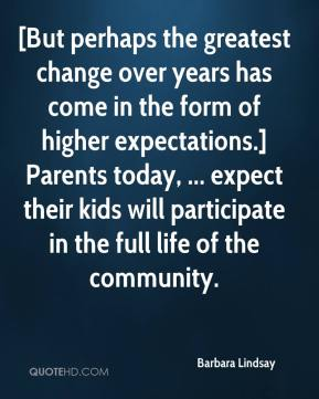 [But perhaps the greatest change over years has come in the form of higher expectations.] Parents today, ... expect their kids will participate in the full life of the community.