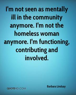 I'm not seen as mentally ill in the community anymore. I'm not the homeless woman anymore. I'm functioning, contributing and involved.