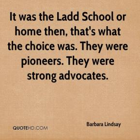 It was the Ladd School or home then, that's what the choice was. They were pioneers. They were strong advocates.