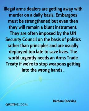 Barbara Stocking - Illegal arms dealers are getting away with murder on a daily basis. Embargoes must be strengthened but even then they will remain a blunt instrument. They are often imposed by the UN Security Council on the basis of politics rather than principles and are usually deployed too late to save lives. The world urgently needs an Arms Trade Treaty if we're to stop weapons getting into the wrong hands .
