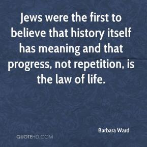 Barbara Ward - Jews were the first to believe that history itself has meaning and that progress, not repetition, is the law of life.