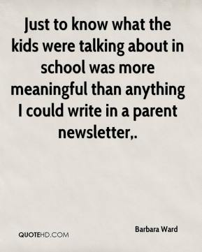 Barbara Ward - Just to know what the kids were talking about in school was more meaningful than anything I could write in a parent newsletter.