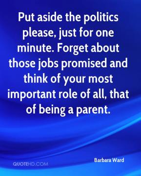 Barbara Ward - Put aside the politics please, just for one minute. Forget about those jobs promised and think of your most important role of all, that of being a parent.