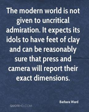 Barbara Ward - The modern world is not given to uncritical admiration. It expects its idols to have feet of clay and can be reasonably sure that press and camera will report their exact dimensions.
