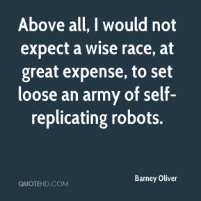 Barney Oliver - Above all, I would not expect a wise race, at great expense, to set loose an army of self-replicating robots.