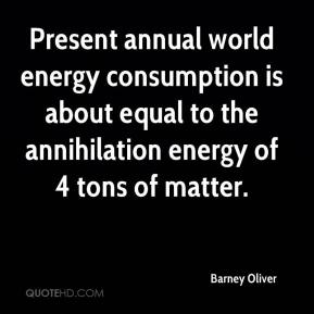 Barney Oliver - Present annual world energy consumption is about equal to the annihilation energy of 4 tons of matter.