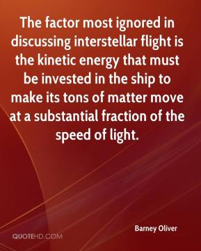 Barney Oliver - The factor most ignored in discussing interstellar flight is the kinetic energy that must be invested in the ship to make its tons of matter move at a substantial fraction of the speed of light.
