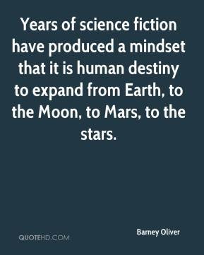 Barney Oliver - Years of science fiction have produced a mindset that it is human destiny to expand from Earth, to the Moon, to Mars, to the stars.