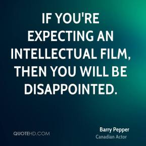 Barry Pepper - If you're expecting an intellectual film, then you will be disappointed.