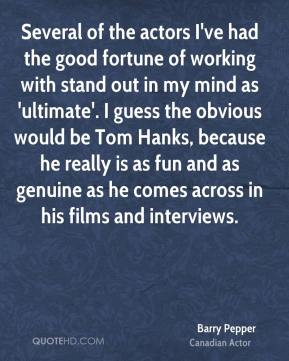 Barry Pepper - Several of the actors I've had the good fortune of working with stand out in my mind as 'ultimate'. I guess the obvious would be Tom Hanks, because he really is as fun and as genuine as he comes across in his films and interviews.