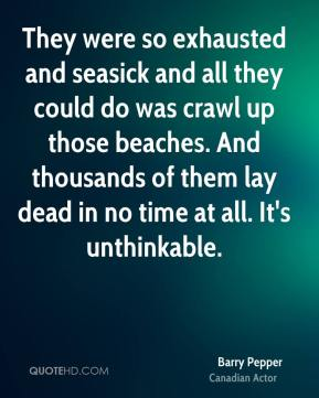 Barry Pepper - They were so exhausted and seasick and all they could do was crawl up those beaches. And thousands of them lay dead in no time at all. It's unthinkable.