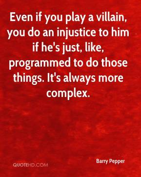 Barry Pepper - Even if you play a villain, you do an injustice to him if he's just, like, programmed to do those things. It's always more complex.