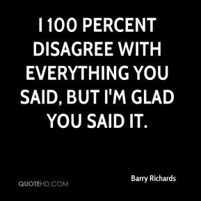 Barry Richards - I 100 percent disagree with everything you said, but I'm glad you said it.