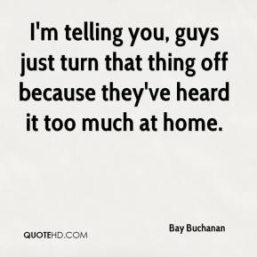 Bay Buchanan - I'm telling you, guys just turn that thing off because they've heard it too much at home.