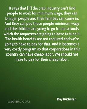 Bay Buchanan - It says that [if] the crab industry can't find people to work for minimum wage, they can bring in people and their families can come in. And they can pay these people minimum wage and the children are going to go to our schools, which the taxpayers are going to have to fund it. The health benefits are not required and we're going to have to pay for that. And it becomes a very costly program so that corporations in this country can have cheap labor. We should not have to pay for their cheap labor.
