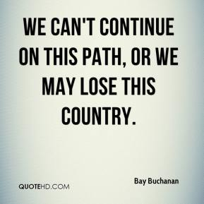 We can't continue on this path, or we may lose this country.