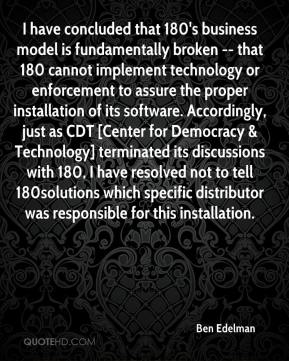 Ben Edelman - I have concluded that 180's business model is fundamentally broken -- that 180 cannot implement technology or enforcement to assure the proper installation of its software. Accordingly, just as CDT [Center for Democracy & Technology] terminated its discussions with 180, I have resolved not to tell 180solutions which specific distributor was responsible for this installation.