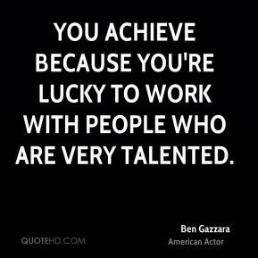 You achieve because you're lucky to work with people who are very talented.