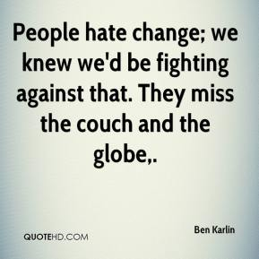Ben Karlin - People hate change; we knew we'd be fighting against that. They miss the couch and the globe.