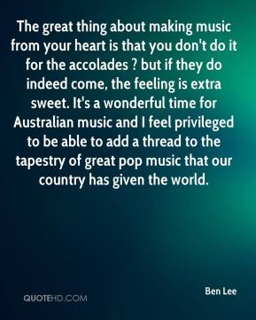 The great thing about making music from your heart is that you don't do it for the accolades ? but if they do indeed come, the feeling is extra sweet. It's a wonderful time for Australian music and I feel privileged to be able to add a thread to the tapestry of great pop music that our country has given the world.