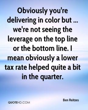 Obviously you're delivering in color but ... we're not seeing the leverage on the top line or the bottom line. I mean obviously a lower tax rate helped quite a bit in the quarter.