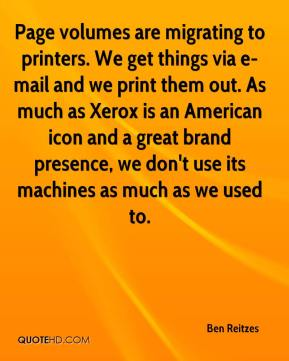 Page volumes are migrating to printers. We get things via e-mail and we print them out. As much as Xerox is an American icon and a great brand presence, we don't use its machines as much as we used to.