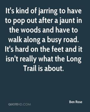 Ben Rose - It's kind of jarring to have to pop out after a jaunt in the woods and have to walk along a busy road. It's hard on the feet and it isn't really what the Long Trail is about.