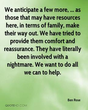 We anticipate a few more, ... as those that may have resources here, in terms of family, make their way out. We have tried to provide them comfort and reassurance. They have literally been involved with a nightmare. We want to do all we can to help.