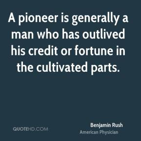 Benjamin Rush - A pioneer is generally a man who has outlived his credit or fortune in the cultivated parts.