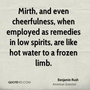 Benjamin Rush - Mirth, and even cheerfulness, when employed as remedies in low spirits, are like hot water to a frozen limb.