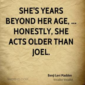 Benji Levi Madden - She's years beyond her age, ... Honestly, she acts older than Joel.