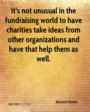 Bennett Weiner - It's not unusual in the fundraising world to have charities take ideas from other organizations and have that help them as well.