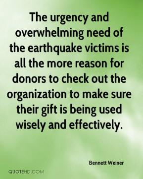 Bennett Weiner - The urgency and overwhelming need of the earthquake victims is all the more reason for donors to check out the organization to make sure their gift is being used wisely and effectively.